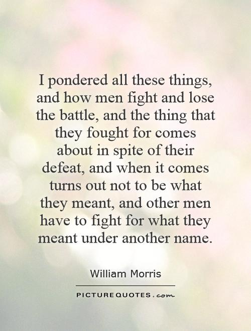 I pondered all these things, and how men fight and lose the battle, and the thing that they fought for comes about in spite of their defeat, and when it comes turns out not to be what they meant, and other men have to fight for what they meant under another name Picture Quote #1