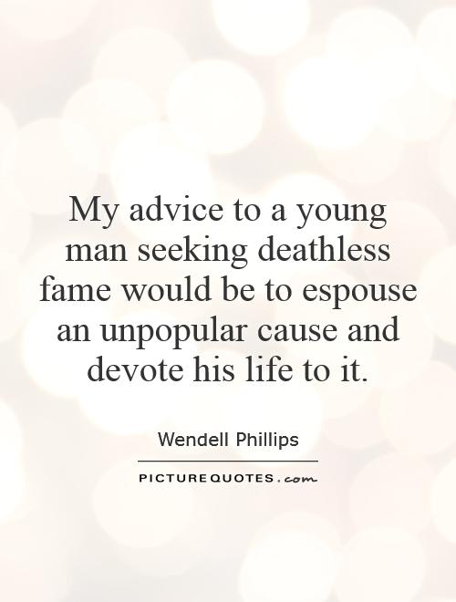 My advice to a young man seeking deathless fame would be to espouse an unpopular cause and devote his life to it Picture Quote #1