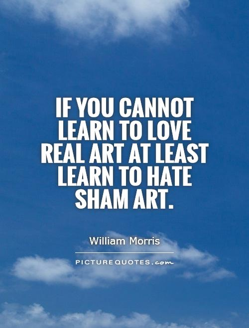 If you cannot learn to love real art at least learn to hate sham art Picture Quote #1