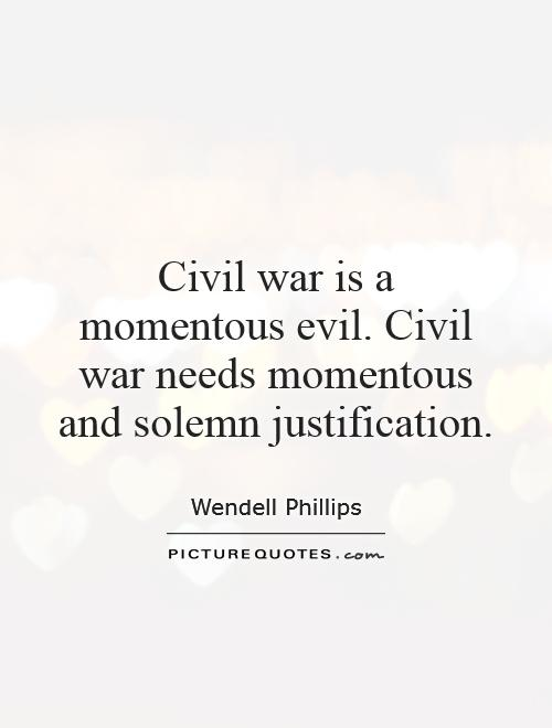 Civil war is a momentous evil. Civil war needs momentous and solemn justification Picture Quote #1
