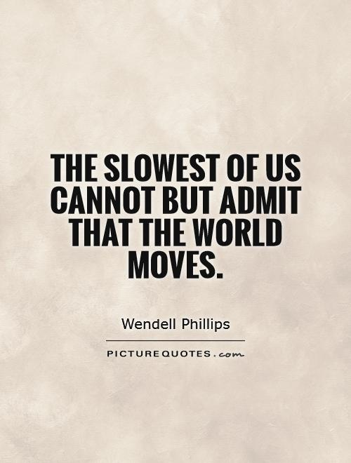The slowest of us cannot but admit that the world moves Picture Quote #1