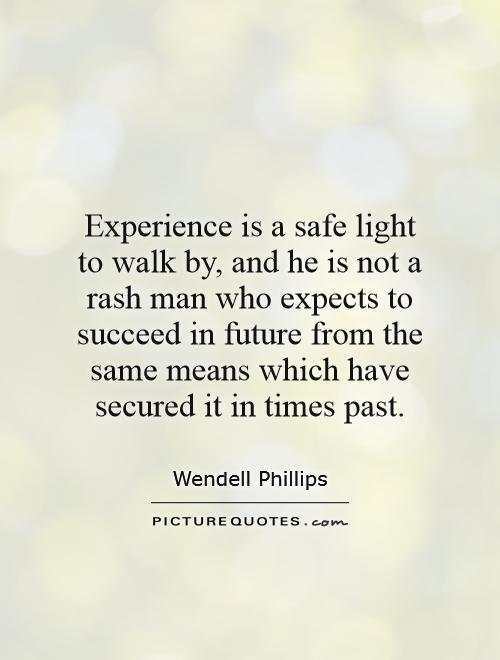 Experience is a safe light to walk by, and he is not a rash man who expects to succeed in future from the same means which have secured it in times past Picture Quote #1