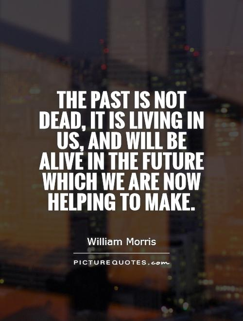 The past is not dead, it is living in us, and will be alive in the future which we are now helping to make Picture Quote #1