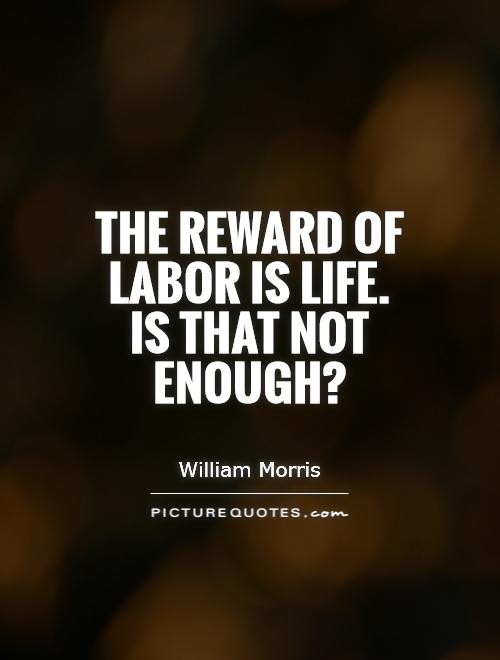 The reward of labor is life. Is that not enough? Picture Quote #1