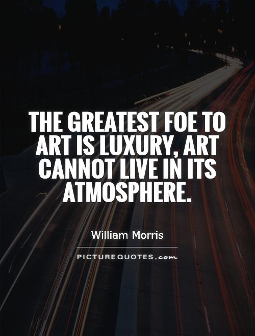 The greatest foe to art is luxury, art cannot live in its atmosphere Picture Quote #1
