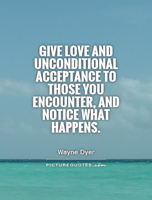 Give love and unconditional acceptance to those you encounter, and notice what happens Picture Quote #1