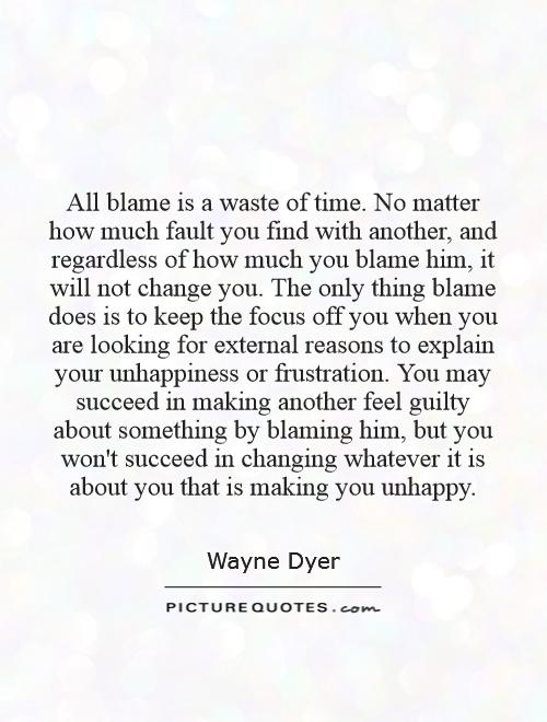 All blame is a waste of time. No matter how much fault you find with another, and regardless of how much you blame him, it will not change you. The only thing blame does is to keep the focus off you when you are looking for external reasons to explain your unhappiness or frustration. You may succeed in making another feel guilty about something by blaming him, but you won't succeed in changing whatever it is about you that is making you unhappy Picture Quote #1