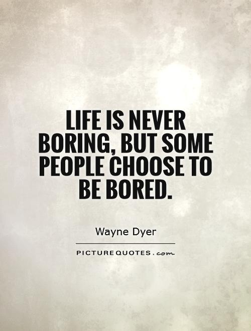 Life is never boring, but some people choose to be bored Picture Quote #1