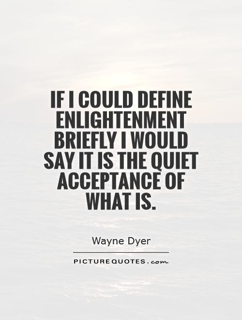 If I could define enlightenment briefly I would say it is the quiet acceptance of what is Picture Quote #1