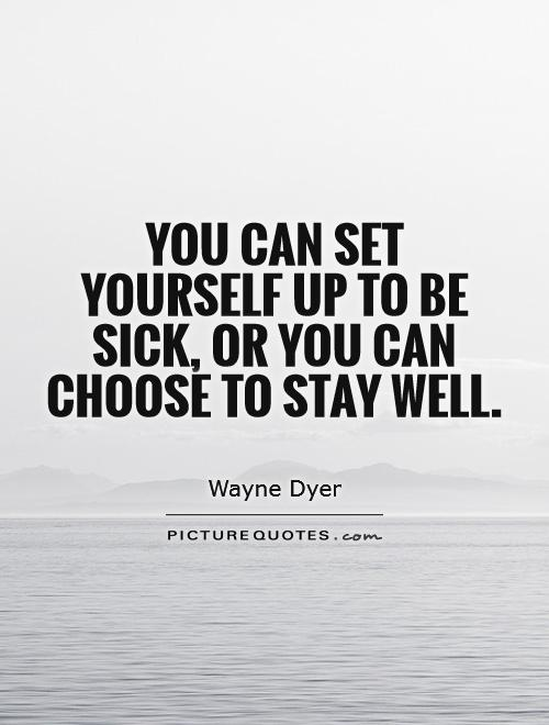 You can set yourself up to be sick, or you can choose to stay well Picture Quote #1