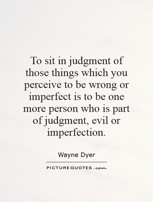 To sit in judgment of those things which you perceive to be wrong or imperfect is to be one more person who is part of judgment, evil or imperfection Picture Quote #1