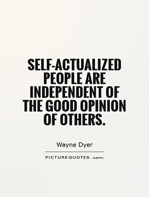 Self actualized people are independent of the good opinion of