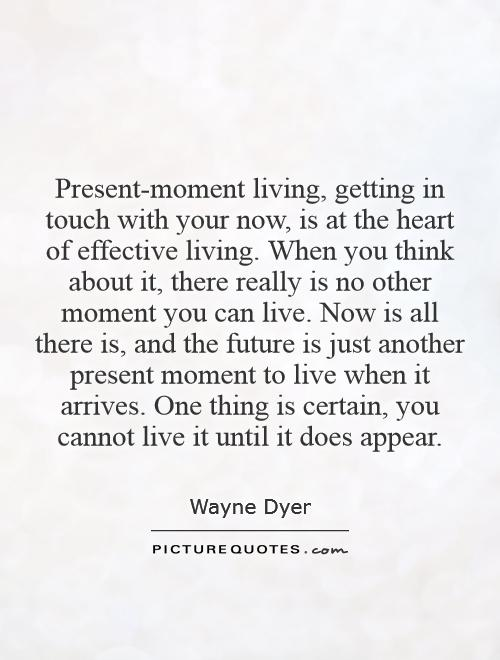 Present-moment living, getting in touch with your now, is at the heart of effective living. When you think about it, there really is no other moment you can live. Now is all there is, and the future is just another present moment to live when it arrives. One thing is certain, you cannot live it until it does appear Picture Quote #1