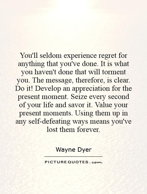 You'll seldom experience regret for anything that you've done. It is what you haven't done that will torment you. The message, therefore, is clear. Do it! Develop an appreciation for the present moment. Seize every second of your life and savor it. Value your present moments. Using them up in any self-defeating ways means you've lost them forever Picture Quote #1