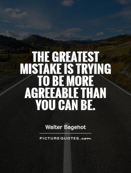 The greatest mistake is trying to be more agreeable than you can be Picture Quote #1