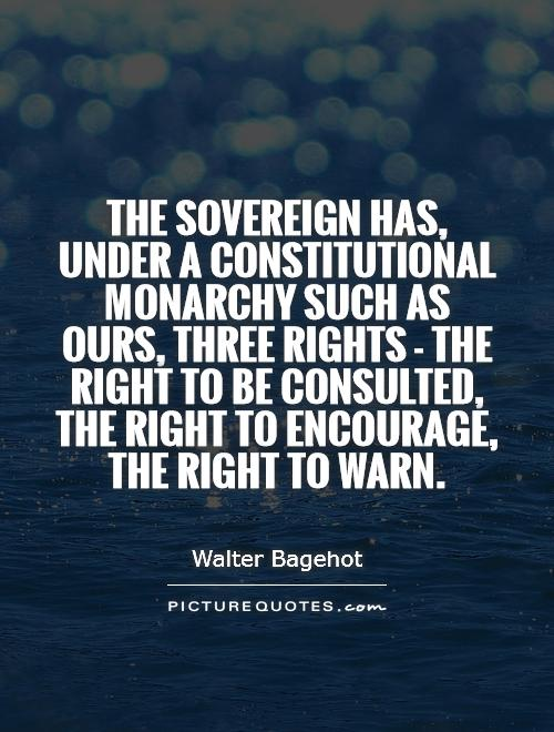 The sovereign has, under a constitutional monarchy such as ours, three rights - the right to be consulted, the right to encourage, the right to warn Picture Quote #1
