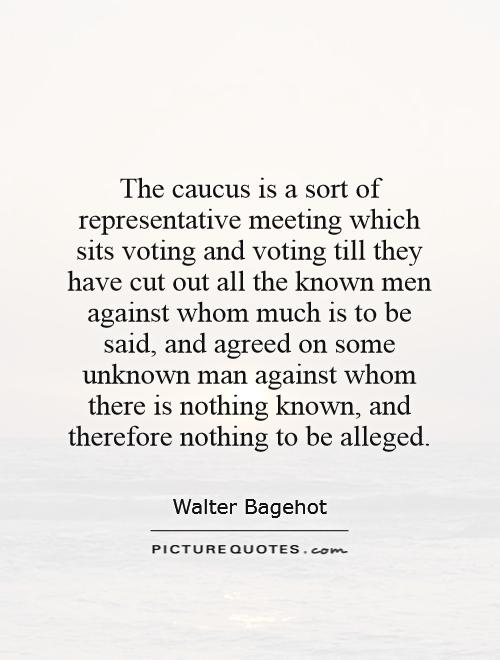 The caucus is a sort of representative meeting which sits voting and voting till they have cut out all the known men against whom much is to be said, and agreed on some unknown man against whom there is nothing known, and therefore nothing to be alleged Picture Quote #1