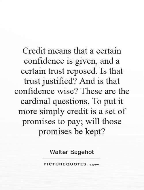 Credit means that a certain confidence is given, and a certain trust reposed. Is that trust justified? And is that confidence wise? These are the cardinal questions. To put it more simply credit is a set of promises to pay; will those promises be kept? Picture Quote #1