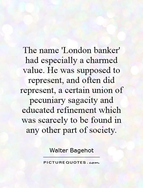 The name 'London banker' had especially a charmed value. He was supposed to represent, and often did represent, a certain union of pecuniary sagacity and educated refinement which was scarcely to be found in any other part of society Picture Quote #1