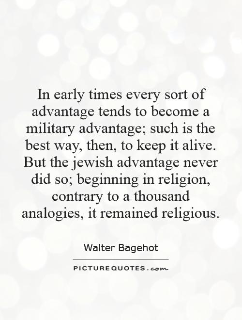 In early times every sort of advantage tends to become a military advantage; such is the best way, then, to keep it alive. But the jewish advantage never did so; beginning in religion, contrary to a thousand analogies, it remained religious Picture Quote #1