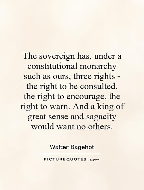 The sovereign has, under a constitutional monarchy such as ours, three rights - the right to be consulted, the right to encourage, the right to warn. And a king of great sense and sagacity would want no others Picture Quote #1