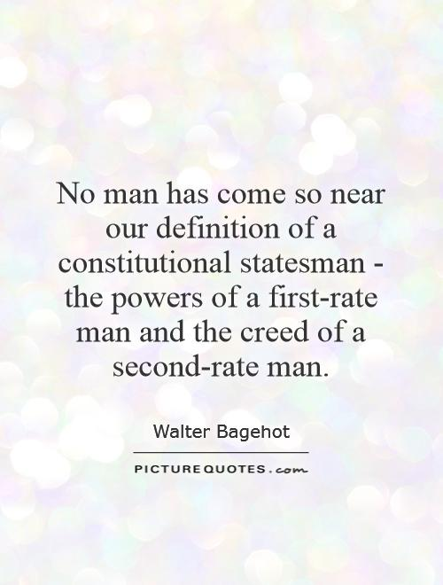 No man has come so near our definition of a constitutional statesman - the powers of a first-rate man and the creed of a second-rate man Picture Quote #1