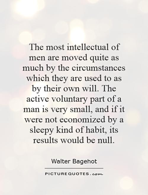 The most intellectual of men are moved quite as much by the circumstances which they are used to as by their own will. The active voluntary part of a man is very small, and if it were not economized by a sleepy kind of habit, its results would be null Picture Quote #1