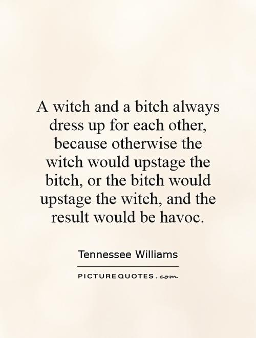A witch and a bitch always dress up for each other, because otherwise the witch would upstage the bitch, or the bitch would upstage the witch, and the result would be havoc Picture Quote #1