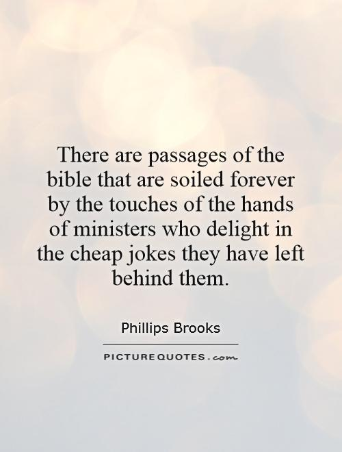 There are passages of the bible that are soiled forever by the touches of the hands of ministers who delight in the cheap jokes they have left behind them Picture Quote #1