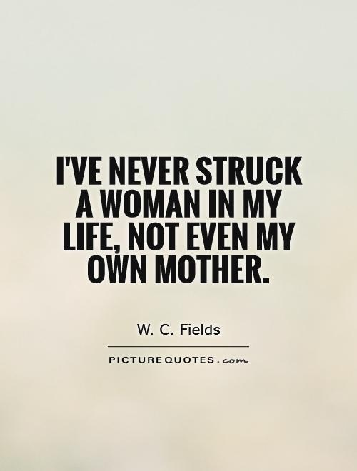 I've never struck a woman in my life, not even my own mother Picture Quote #1
