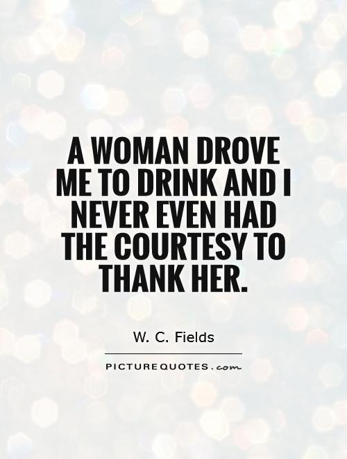 A woman drove me to drink and I never even had the courtesy to thank her Picture Quote #1