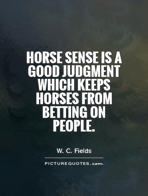 Horse sense is a good judgment which keeps horses from betting on people Picture Quote #1
