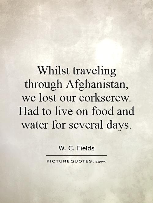 Whilst traveling through Afghanistan, we lost our corkscrew. Had to live on food and water for several days Picture Quote #1