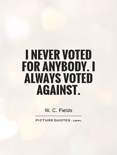 I never voted for anybody. I always voted against Picture Quote #1