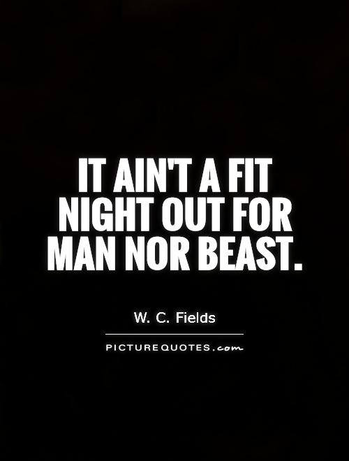It ain't a fit night out for man nor beast Picture Quote #1