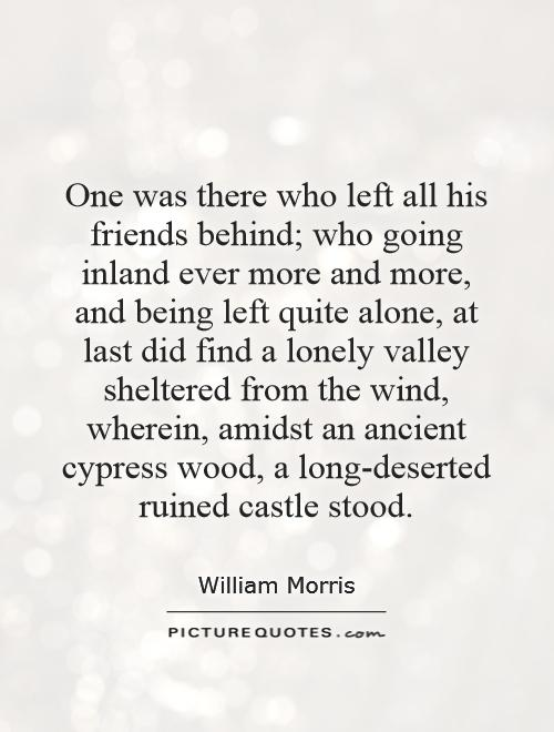 One was there who left all his friends behind; who going inland ever more and more, and being left quite alone, at last did find a lonely valley sheltered from the wind, wherein, amidst an ancient cypress wood, a long-deserted ruined castle stood Picture Quote #1