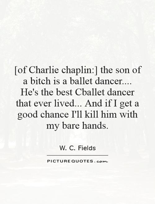 [of Charlie chaplin:] the son of a bitch is a ballet dancer.... He's the best Cballet dancer that ever lived... And if I get a good chance I'll kill him with my bare hands Picture Quote #1