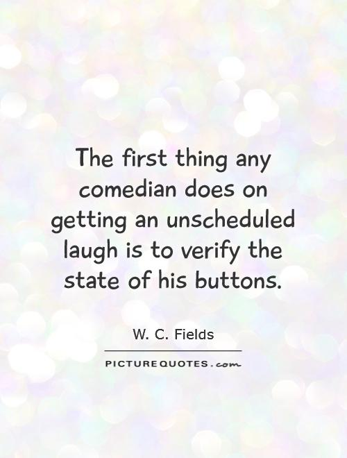 The first thing any comedian does on getting an unscheduled laugh is to verify the state of his buttons Picture Quote #1