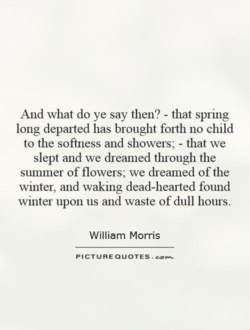 And what do ye say then? - that spring long departed has brought forth no child to the softness and showers; - that we slept and we dreamed through the summer of flowers; we dreamed of the winter, and waking dead-hearted found winter upon us and waste of dull hours Picture Quote #1