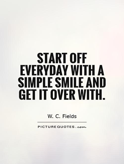Start off everyday with a simple smile and get it over with Picture Quote #1