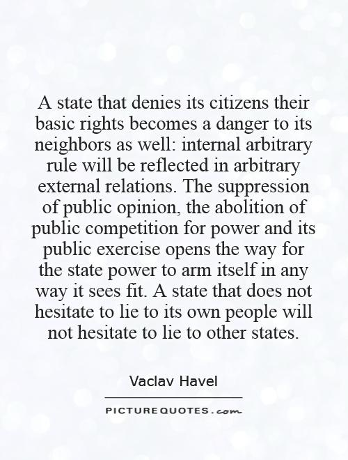 A state that denies its citizens their basic rights becomes a danger to its neighbors as well: internal arbitrary rule will be reflected in arbitrary external relations. The suppression of public opinion, the abolition of public competition for power and its public exercise opens the way for the state power to arm itself in any way it sees fit. A state that does not hesitate to lie to its own people will not hesitate to lie to other states Picture Quote #1
