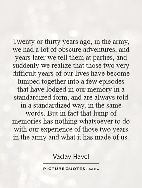 Twenty or thirty years ago, in the army, we had a lot of obscure adventures, and years later we tell them at parties, and suddenly we realize that those two very difficult years of our lives have become lumped together into a few episodes that have lodged in our memory in a standardized form, and are always told in a standardized way, in the same words. But in fact that lump of memories has nothing whatsoever to do with our experience of those two years in the army and what it has made of us Picture Quote #1
