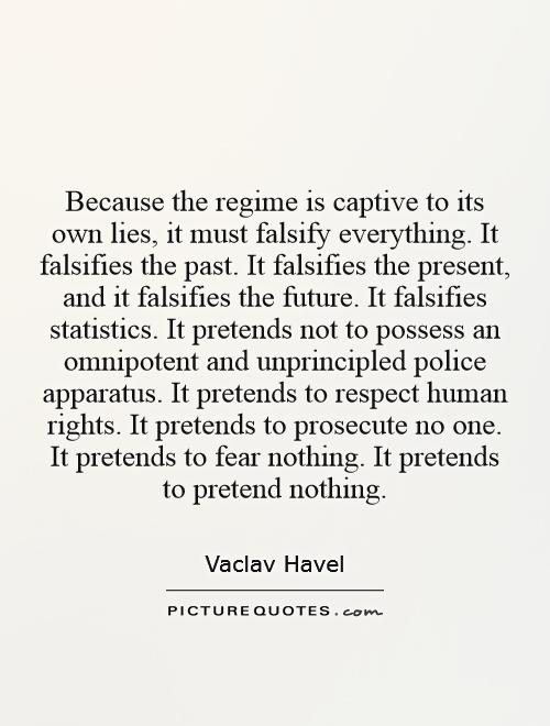 Because the regime is captive to its own lies, it must falsify everything. It falsifies the past. It falsifies the present, and it falsifies the future. It falsifies statistics. It pretends not to possess an omnipotent and unprincipled police apparatus. It pretends to respect human rights. It pretends to prosecute no one. It pretends to fear nothing. It pretends to pretend nothing Picture Quote #1