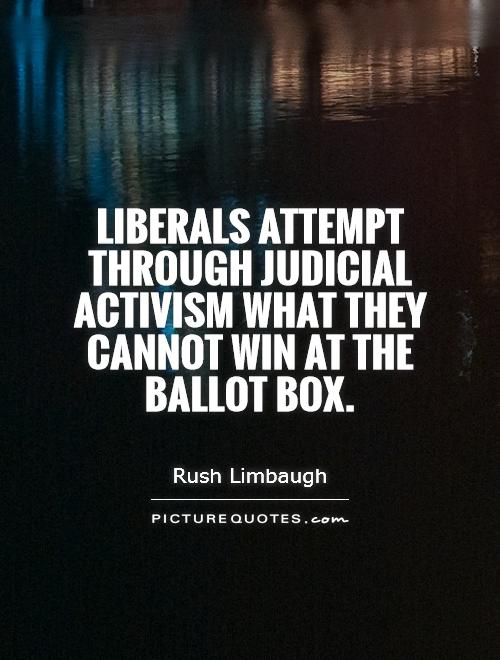 Liberals attempt through judicial activism what they cannot win at the ballot box Picture Quote #1