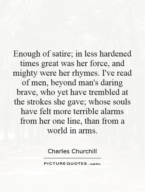 Enough of satire; in less hardened times great was her force, and mighty were her rhymes. I've read of men, beyond man's daring brave, who yet have trembled at the strokes she gave; whose souls have felt more terrible alarms from her one line, than from a world in arms Picture Quote #1