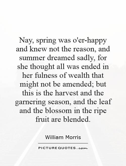 Nay, spring was o'er-happy and knew not the reason, and summer dreamed sadly, for she thought all was ended in her fulness of wealth that might not be amended; but this is the harvest and the garnering season, and the leaf and the blossom in the ripe fruit are blended Picture Quote #1