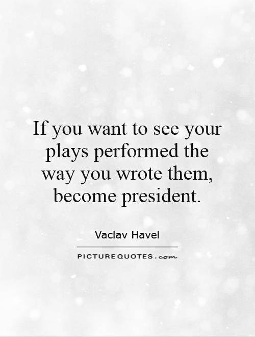 If you want to see your plays performed the way you wrote them, become president Picture Quote #1