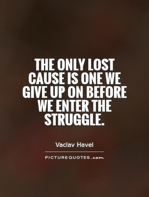 The only lost cause is one we give up on before we enter the struggle Picture Quote #1