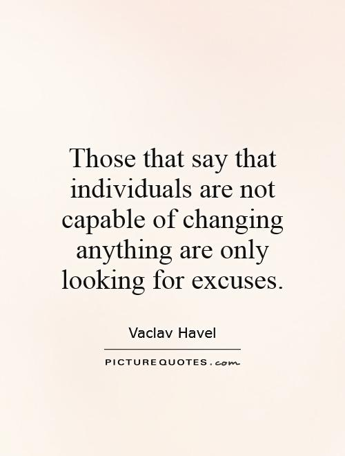 Those that say that individuals are not capable of changing anything are only looking for excuses Picture Quote #1