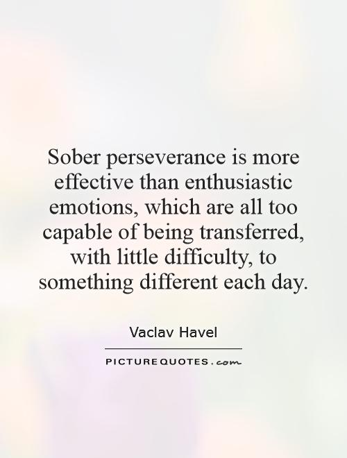 Sober perseverance is more effective than enthusiastic emotions, which are all too capable of being transferred, with little difficulty, to something different each day Picture Quote #1